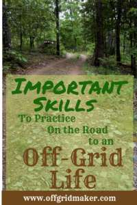 Important skills to practice on the road to an off grid life