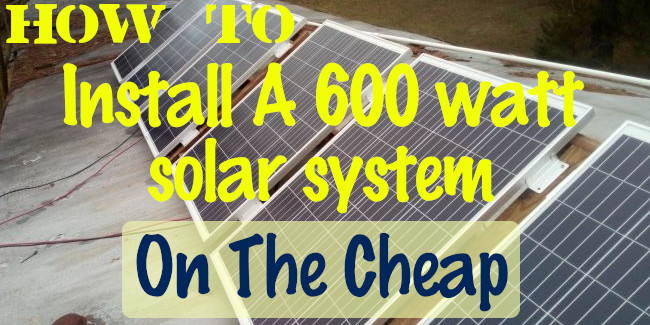 How To Install A 600 Watt Solar System On The Cheap
